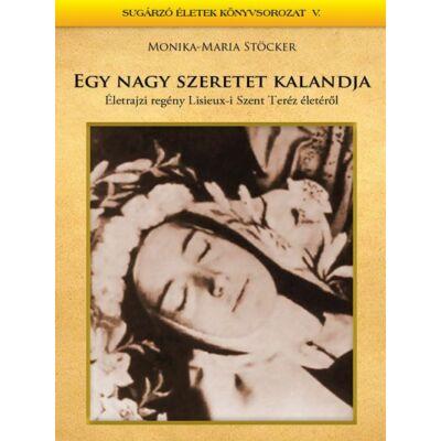 Monika-Maria Stöcker - Egy nagy szeretet kalandja (Életrajzi regény Lisieux-i Szent Terézről)